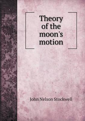 Theory of the Moon's Motion by John Nelson Stockwell