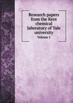 Research Papers from the Kent Chemical Laboratory of Yale University Volume 1 by Frank Austin Gooch