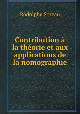 Contribution a la Theorie Et Aux Applications de La Nomographie by Rodolphe Soreau