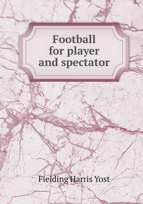 Football for Player and Spectator by Fielding Harris Yost