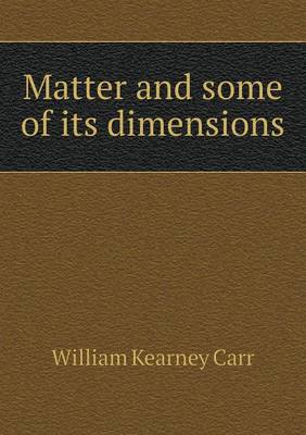 Matter and Some of Its Dimensions by William Kearney Carr