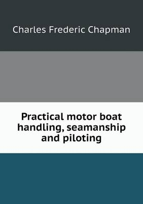 Practical Motor Boat Handling, Seamanship and Piloting by Charles Frederic Chapman