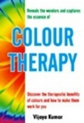 Colour Therapy Discover the Therapeutic Benefits of Colours & How to Make Them Work for You by Vijaya Kumar