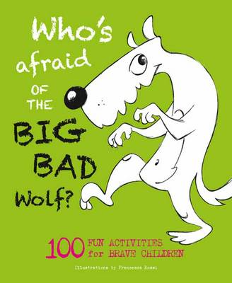 Who's Afraid of the Big, Bad Wolf? 100 Fun Activities for Brave Children by Francesca Rossi