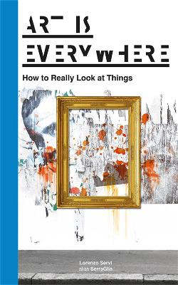 Art Is Everywhere: How to Really Look at Things by Lorenzo Servi alias SerraGlia