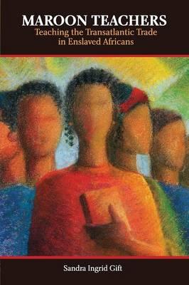 Maroon Teachers Teaching the Transatlantic Trade in Africans by Sandra Ingrid Gift