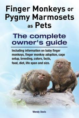 Finger Monkeys or Pygmy Marmosets as Pets. Including Information on Baby Finger Monkeys, Finger Monkey Adoption, Cage Setup, Breeding, Colors, Facts, Food, Diet, Life Span and Size by Wendy Davis