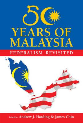50 Years of Malaysia: Federalism Revisited by James Chin, Andrew Harding