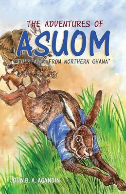 The Adventures of Asuom. Folktales from Northern Ghana by John B a Agandin