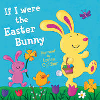 If I Were the Easter Bunny by Louise Gardner