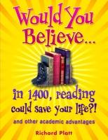 Would You Believe...in 1400, Reading Could Save Your Life?! and Other Academic Advantages by Richard Platt