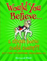 Would You Believe... a Circus Horse Could Count?! and Other Extraordinary Entertainments by Richard Platt