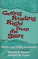 Getting Reading Right from the Start Effective Early Literacy Interventions by Elfrieda H. Hiebert, Barbara M. Taylor