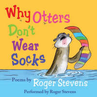 Why Otters Don't Wear Socks and Other Poems The Very Best of Roger Stevens by Roger Stevens