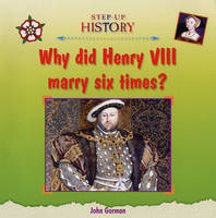 Why Did Henry VIII Marry Six Times? by John Gorman