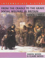 From the Cradle to the Grave Social Welfare in Britain, 1890s by Simon Wood, Claire Wood