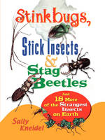 Stinkbugs, Stick Insects and Stag Beetles And 18 More of the Strangest Insects on Earth by Sally Kneidel, Sally