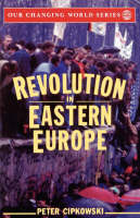 Revolution in Eastern Europe Understanding the Collapse of Communism in Poland, Hungary, East Germany, Czechoslovakia, Romania, and the Soviet Union by Peter Cipkowski