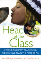 Head of the Class A Teen Dog Expert Teaches You to Raise and Train the Perfect Pal by Kate Eldredge, Debra M. Eldredge