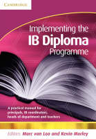 Implementing the IB Diploma Programme A Practical Manual for Principals, IB Coordinators, Heads of Department and Teachers by Marc van (Calstate University, Singapore) Loo