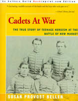 Cadets at War The True Story of Teenage Heroism at the Battle of New Market by Susan Provost Beller