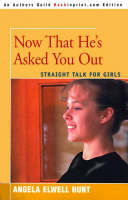 Now That He's Asked You Out Straight Talk for Girls by Angela Elwell Hunt