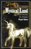 Mystical Land Short Stories for Children by Wayde Bulow