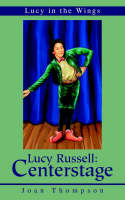 Lucy Russell Centerstage: Lucy in the Wings by Joan R Thompson