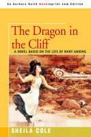 The Dragon in the Cliff A Novel Based on the Life of Mary Anning by Sheila Cole