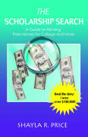 The Scholarship Search A Guide to Winning Free Money for College and More by Shayla R Price
