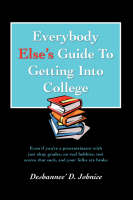 Everybody Else's Guide to Getting Into College Even If You're a Procrastinator with Just Okay Grades, No Real Hobbies, Test Scores That Suck, and You by Deshannee' D Johnice