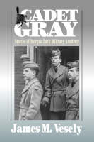 Cadet Gray Stories of Morgan Park Military Academy by James M Vesely