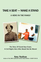 Take a Seat -- Make a Stand A Hero in the Family: The Story of Sarah Key Evans, a Civil Rights Hero Who Would Not Be Moved by Independent Scholar Amy Nathan, Sarah K Evans