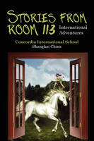 Stories from Room 113 International Adventures by International School Shanghai Concordia International School Shanghai