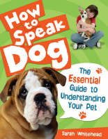 How to Speak Dog! The Essential Guide to Understanding Your Pet by Sarah Whitehead