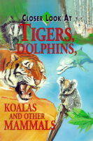 Closer Look at Tigers, Dolphins, Koalas and Other Mammals by Joyce Pope
