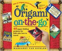 Origami On-the-Go 40 Paper-Folding Projects for Kids Who Love to Travel by Margaret van Sicklen