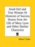 Good Girl and True Woman or Elements of Success Drawn from the Life of Mary Lyon and Other Similar Characters by William T. Thayer