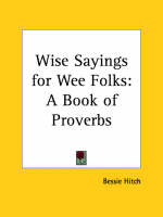 Wise Sayings for Wee Folks: A Book of Proverbs A Book of Proverbs by Bessie Hitch