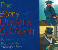 The Story of Ulysses S. Grant by Tamara Smith