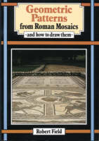 Geometric Patterns from Roman Mosaics And How to Draw Them by Robert Field