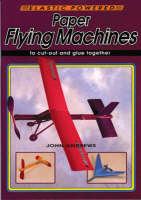 Paper Flying Machines To Cut Out and Glue Together by John Andrews