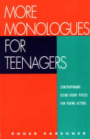 More Monologues for Teenagers Contemporary Scene-Study Pieces for Young Actors by Roger Karshner
