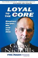 Loyal to the Core Stephen Harper, Me and the Ncc by Gerry Nicholls