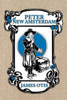 Peter of New Amsterdam A Story of Old New York by James Otis