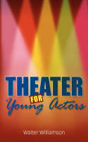 Theater For Young Actors The Definitive Teen Guide by Walter Williamson