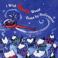 I Wish Santa Would Come by Helicopter by Harriet Ziefert
