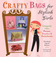 Crafty Bags for Stylish Girls Uniquely Chic Purses, Pouches and Pocketbooks by Elizabeth Ingrid Hauser