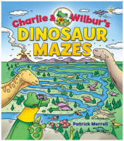 Charlie and Wilbur's Dinosaur Mazes by Patrick Merrell