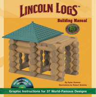 Lincoln Logs Building Manual Graphic Instructions for 37 World-famous Designs by Dylan Dawson